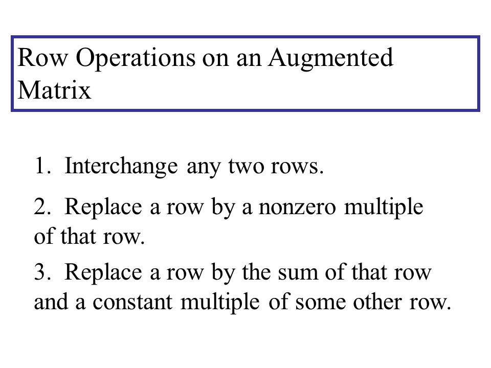 Row Operations on an Augmented Matrix 1. Interchange any two rows.