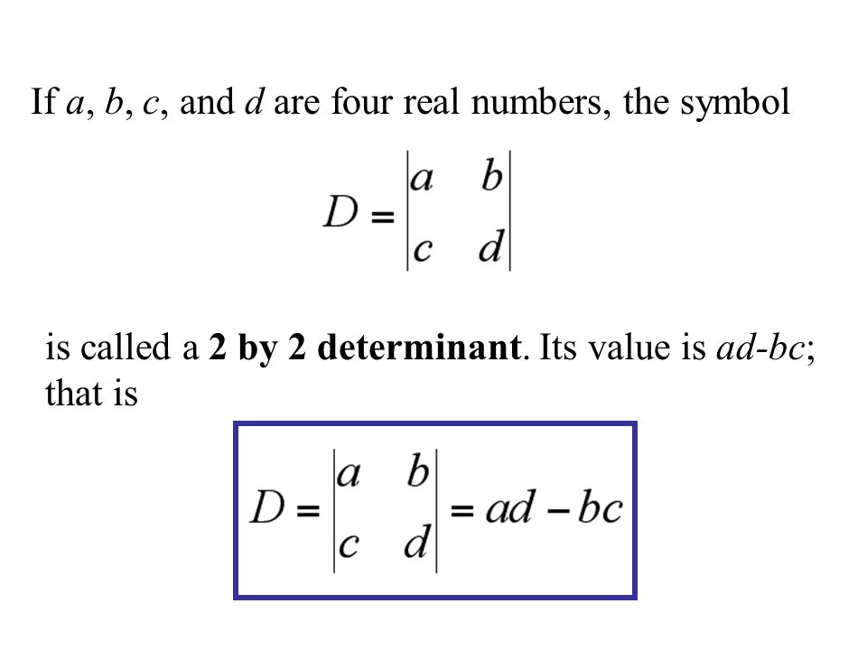 If a, b, c, and d are four real numbers, the symbol is called a 2 by 2 determinant.
