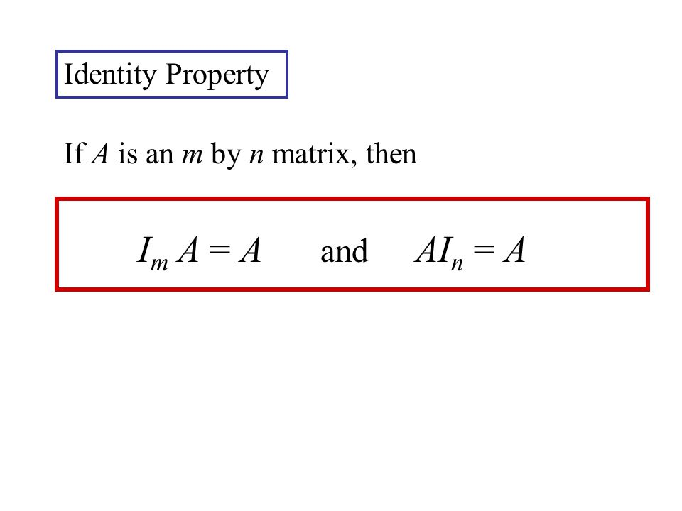 If A is an m by n matrix, then I m A = A and AI n = A Identity Property
