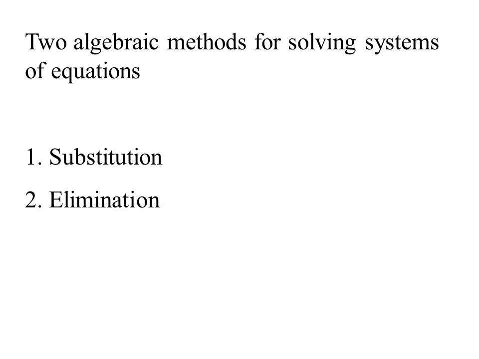 Two algebraic methods for solving systems of equations 1. Substitution 2. Elimination