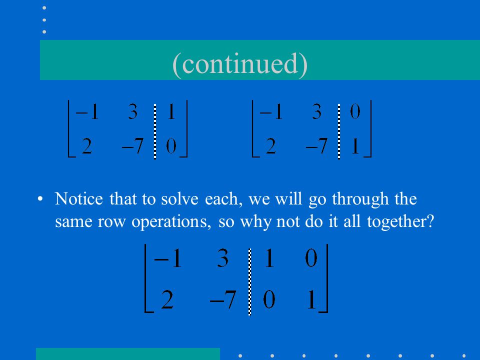 (continued) Notice that to solve each, we will go through the same row operations, so why not do it all together
