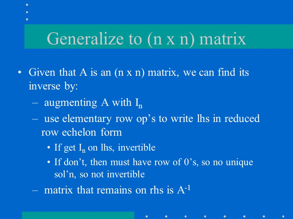 Generalize to (n x n) matrix Given that A is an (n x n) matrix, we can find its inverse by: – augmenting A with I n – use elementary row op's to write lhs in reduced row echelon form If get I n on lhs, invertible If don't, then must have row of 0's, so no unique sol'n, so not invertible – matrix that remains on rhs is A -1