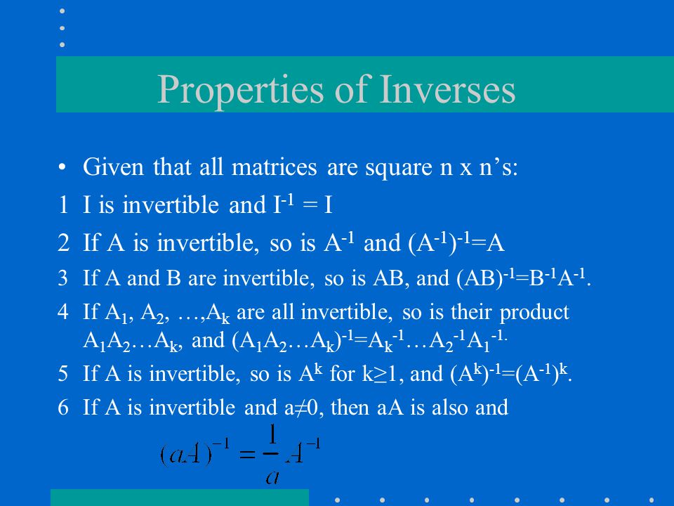 Properties of Inverses Given that all matrices are square n x n's: 1I is invertible and I -1 = I 2If A is invertible, so is A -1 and (A -1 ) -1 =A 3If A and B are invertible, so is AB, and (AB) -1 =B -1 A -1.