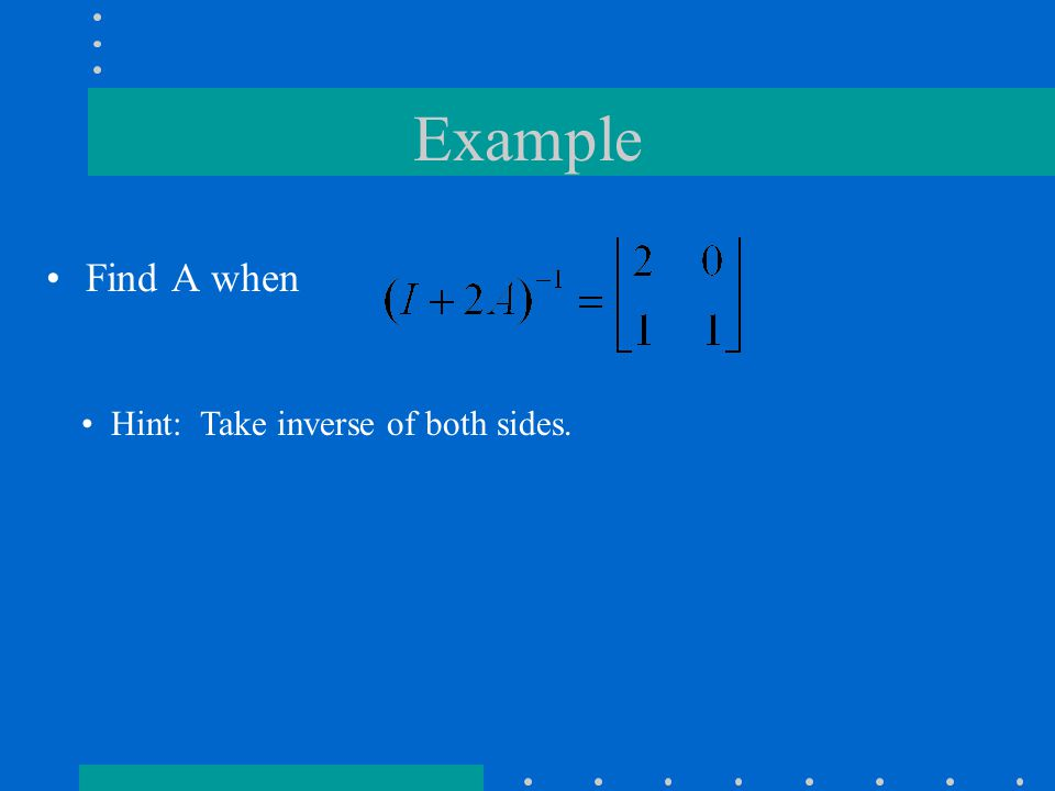 Example Find A when Hint: Take inverse of both sides.