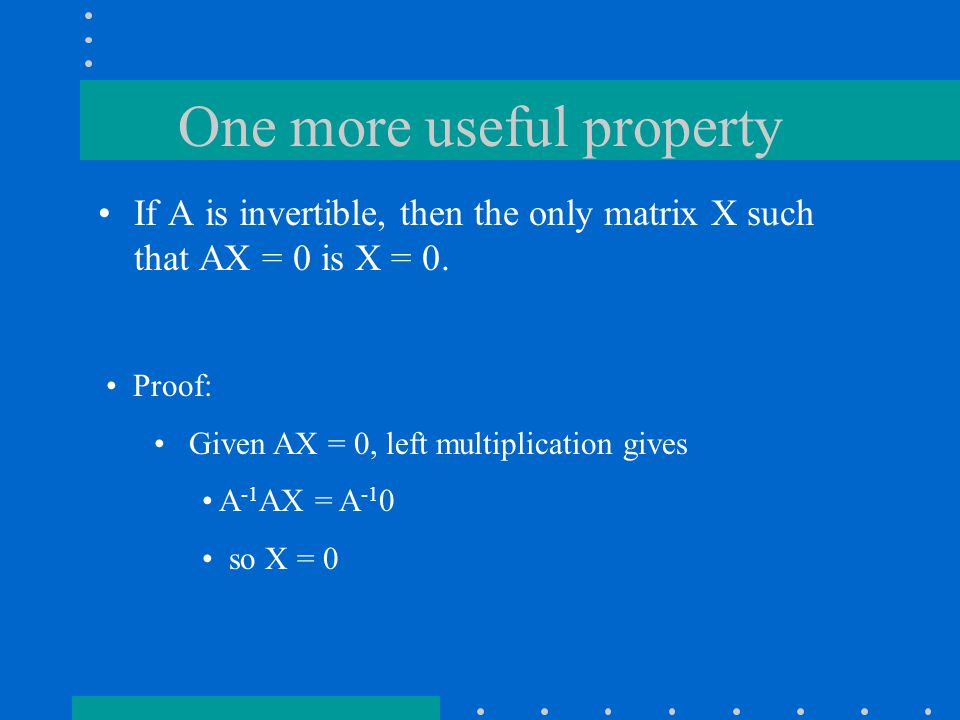 One more useful property If A is invertible, then the only matrix X such that AX = 0 is X = 0.