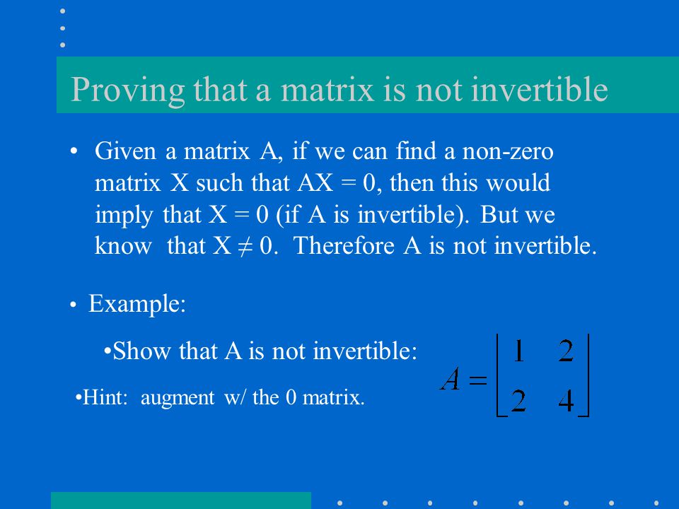 Proving that a matrix is not invertible Given a matrix A, if we can find a non-zero matrix X such that AX = 0, then this would imply that X = 0 (if A is invertible).