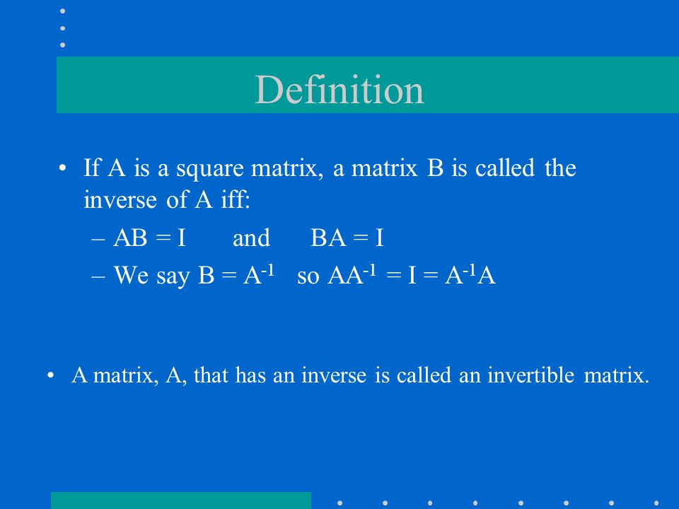 Definition If A is a square matrix, a matrix B is called the inverse of A iff: –AB = I and BA = I –We say B = A -1 so AA -1 = I = A -1 A A matrix, A, that has an inverse is called an invertible matrix.