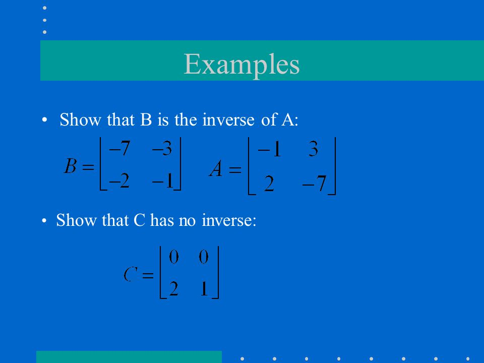 Examples Show that B is the inverse of A: Show that C has no inverse: