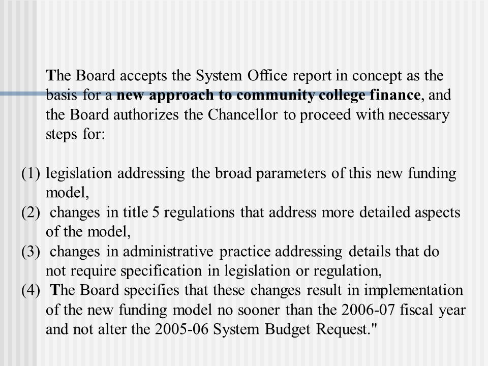 The Board accepts the System Office report in concept as the basis for a new approach to community college finance, and the Board authorizes the Chancellor to proceed with necessary steps for: (1)legislation addressing the broad parameters of this new funding model, (2) changes in title 5 regulations that address more detailed aspects of the model, (3) changes in administrative practice addressing details that do not require specification in legislation or regulation, (4) The Board specifies that these changes result in implementation of the new funding model no sooner than the fiscal year and not alter the System Budget Request.