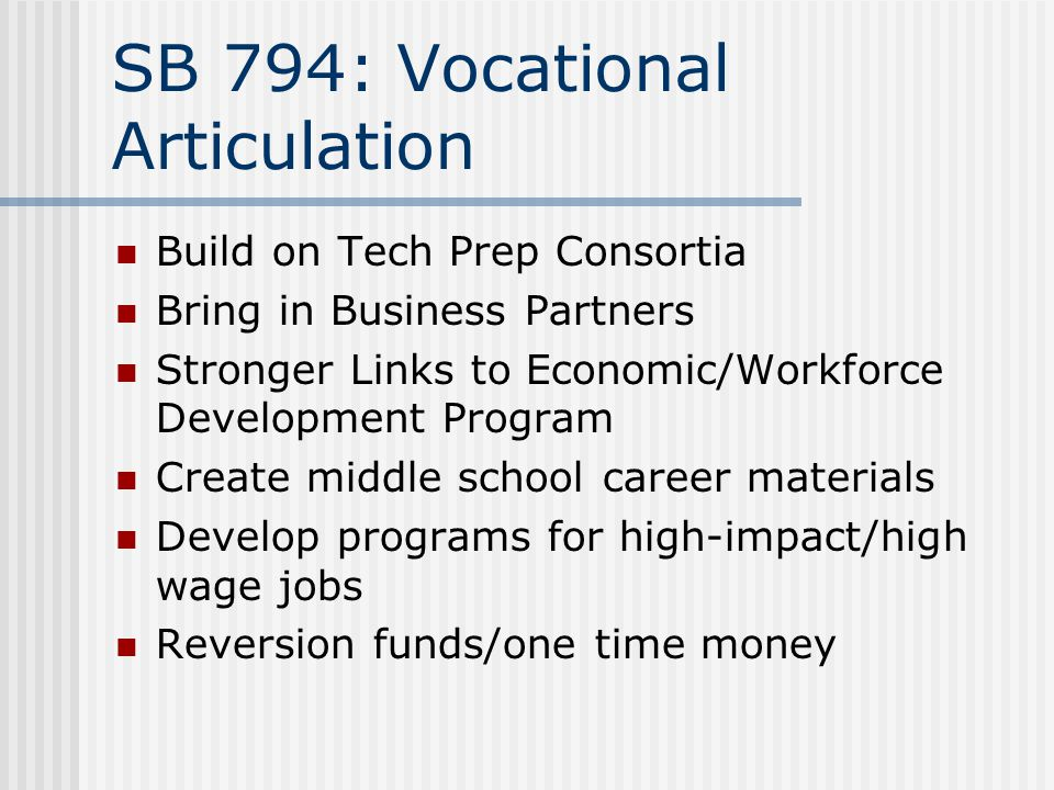 SB 794: Vocational Articulation Build on Tech Prep Consortia Bring in Business Partners Stronger Links to Economic/Workforce Development Program Create middle school career materials Develop programs for high-impact/high wage jobs Reversion funds/one time money