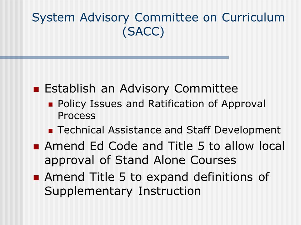 System Advisory Committee on Curriculum (SACC) Establish an Advisory Committee Policy Issues and Ratification of Approval Process Technical Assistance and Staff Development Amend Ed Code and Title 5 to allow local approval of Stand Alone Courses Amend Title 5 to expand definitions of Supplementary Instruction