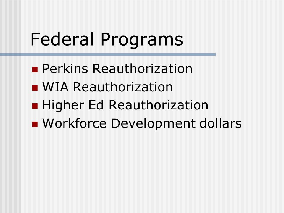 Federal Programs Perkins Reauthorization WIA Reauthorization Higher Ed Reauthorization Workforce Development dollars