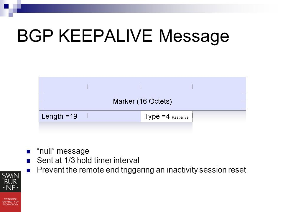 BGP KEEPALIVE Message null message Sent at 1/3 hold timer interval Prevent the remote end triggering an inactivity session reset