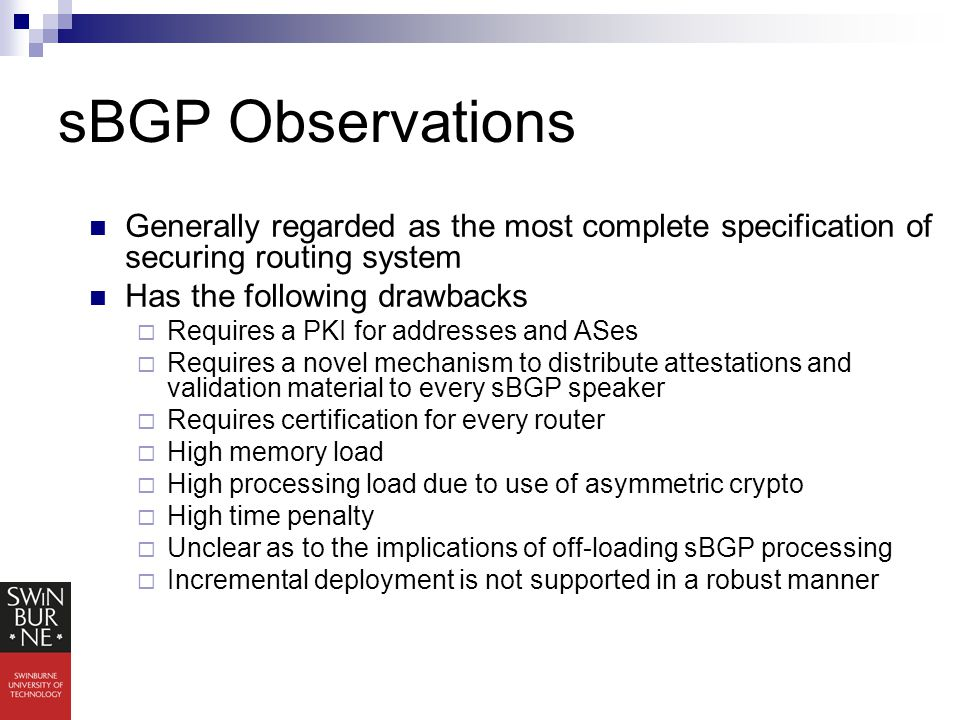 sBGP Observations Generally regarded as the most complete specification of securing routing system Has the following drawbacks  Requires a PKI for addresses and ASes  Requires a novel mechanism to distribute attestations and validation material to every sBGP speaker  Requires certification for every router  High memory load  High processing load due to use of asymmetric crypto  High time penalty  Unclear as to the implications of off-loading sBGP processing  Incremental deployment is not supported in a robust manner