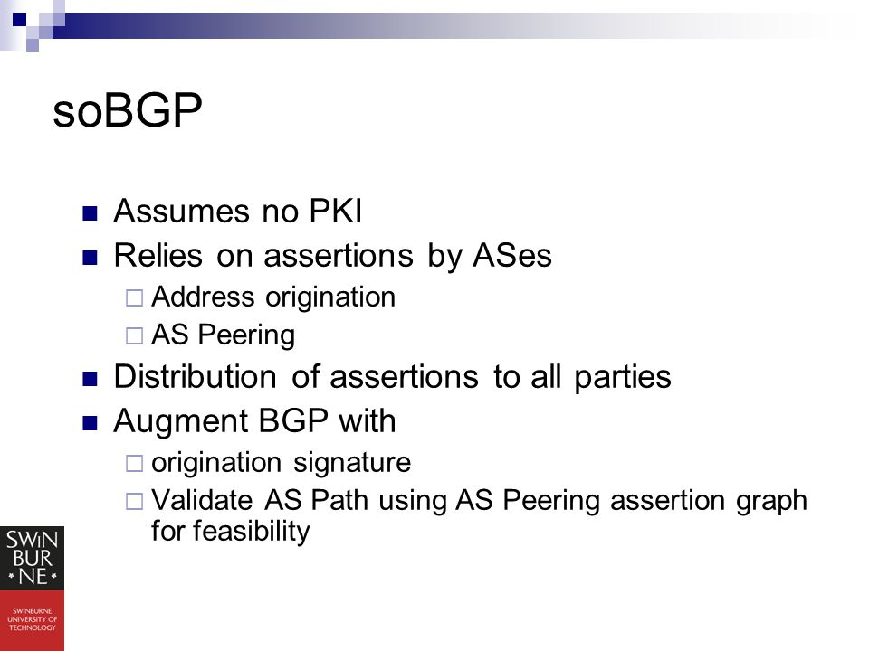 soBGP Assumes no PKI Relies on assertions by ASes  Address origination  AS Peering Distribution of assertions to all parties Augment BGP with  origination signature  Validate AS Path using AS Peering assertion graph for feasibility