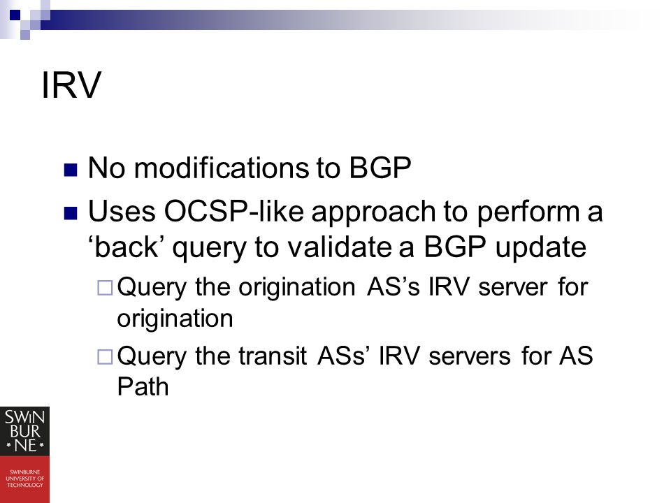 IRV No modifications to BGP Uses OCSP-like approach to perform a 'back' query to validate a BGP update  Query the origination AS's IRV server for origination  Query the transit ASs' IRV servers for AS Path