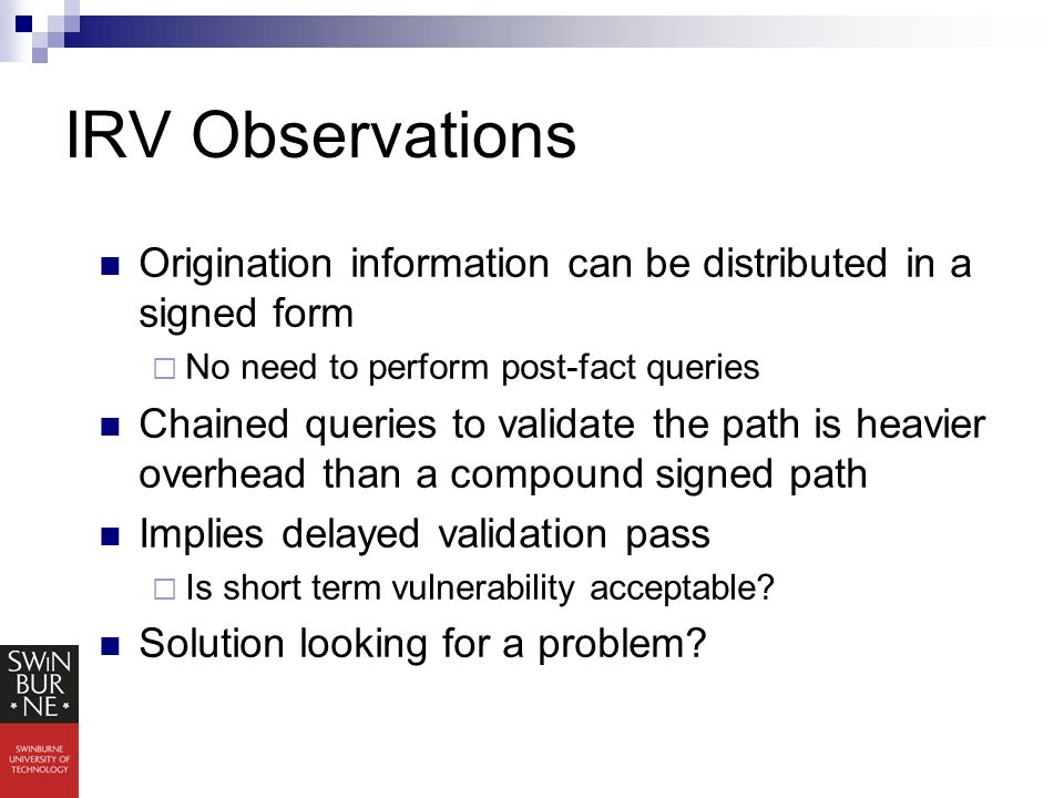 IRV Observations Origination information can be distributed in a signed form  No need to perform post-fact queries Chained queries to validate the path is heavier overhead than a compound signed path Implies delayed validation pass  Is short term vulnerability acceptable.