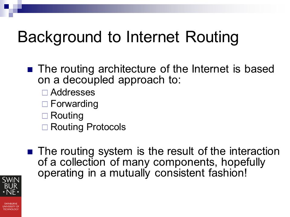 Background to Internet Routing The routing architecture of the Internet is based on a decoupled approach to:  Addresses  Forwarding  Routing  Routing Protocols The routing system is the result of the interaction of a collection of many components, hopefully operating in a mutually consistent fashion!