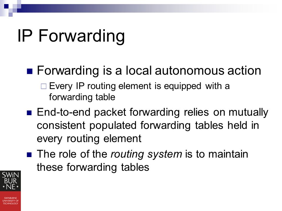 IP Forwarding Forwarding is a local autonomous action  Every IP routing element is equipped with a forwarding table End-to-end packet forwarding relies on mutually consistent populated forwarding tables held in every routing element The role of the routing system is to maintain these forwarding tables
