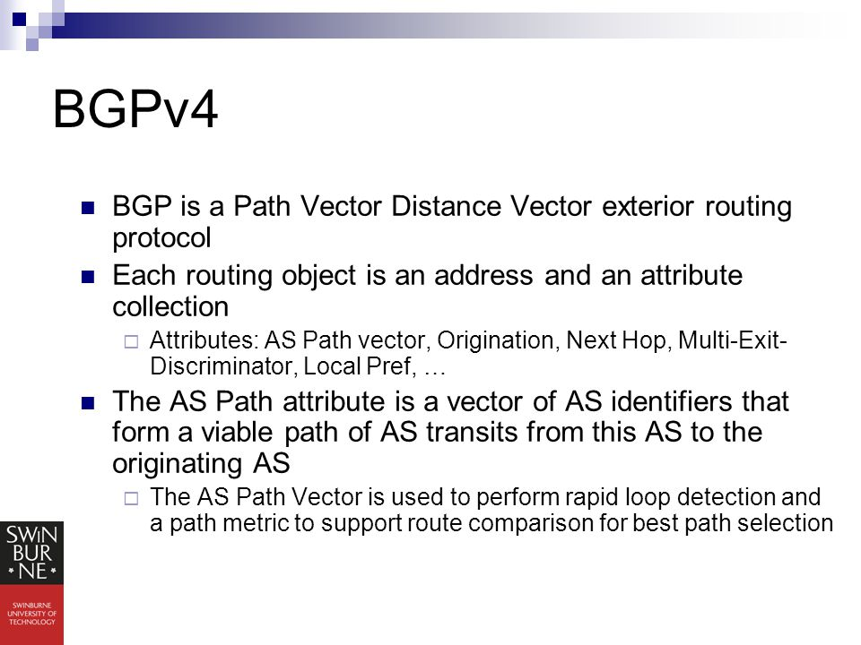 BGPv4 BGP is a Path Vector Distance Vector exterior routing protocol Each routing object is an address and an attribute collection  Attributes: AS Path vector, Origination, Next Hop, Multi-Exit- Discriminator, Local Pref, … The AS Path attribute is a vector of AS identifiers that form a viable path of AS transits from this AS to the originating AS  The AS Path Vector is used to perform rapid loop detection and a path metric to support route comparison for best path selection
