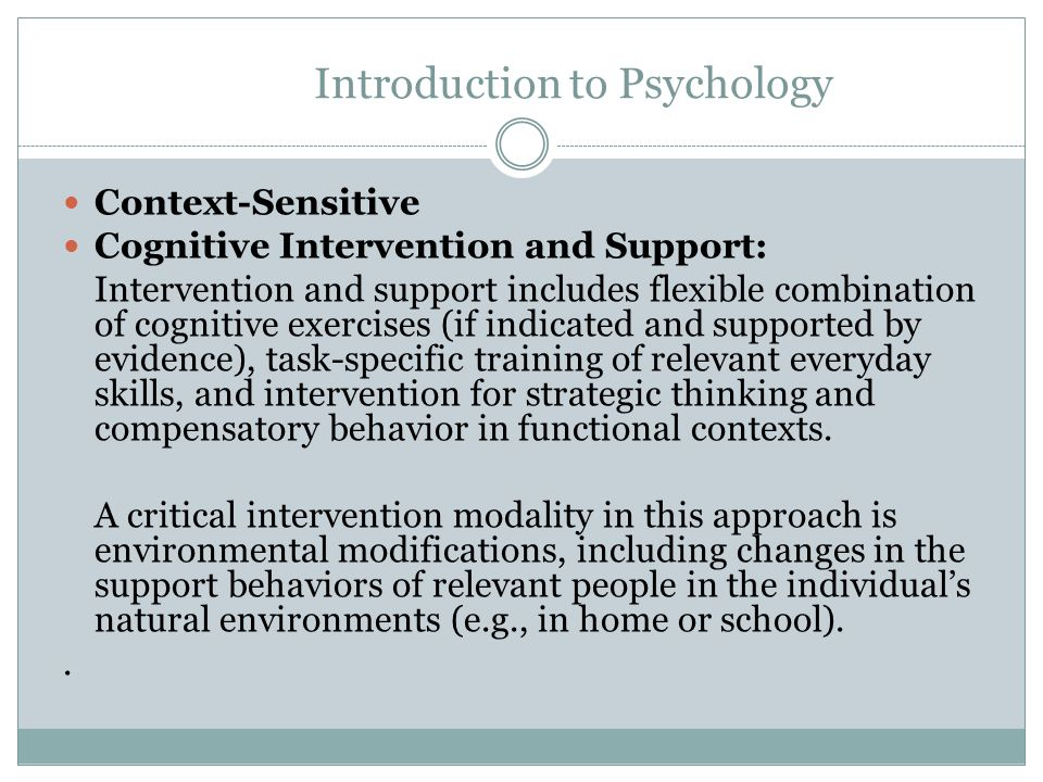 Introduction to Psychology Treatment Modalities and Methods Traditional Cognitive Retraining: Retraining relies largely on focused cognitive exercises designed to restore impaired cognitive processes or skills.