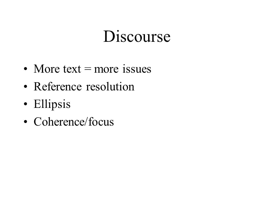 Discourse More text = more issues Reference resolution Ellipsis Coherence/focus