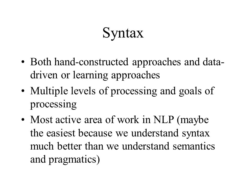Syntax Both hand-constructed approaches and data- driven or learning approaches Multiple levels of processing and goals of processing Most active area of work in NLP (maybe the easiest because we understand syntax much better than we understand semantics and pragmatics)