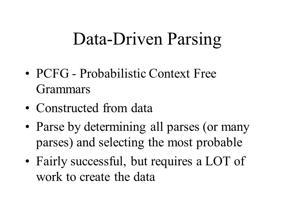 Data-Driven Parsing PCFG - Probabilistic Context Free Grammars Constructed from data Parse by determining all parses (or many parses) and selecting the most probable Fairly successful, but requires a LOT of work to create the data