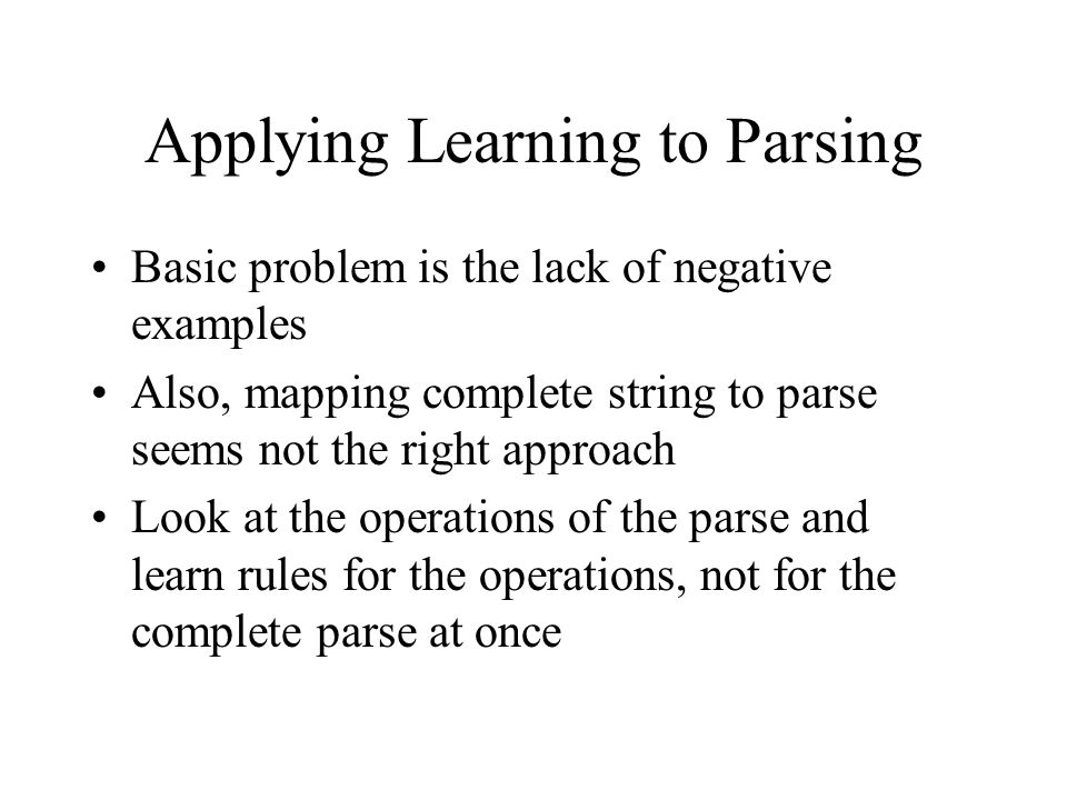 Applying Learning to Parsing Basic problem is the lack of negative examples Also, mapping complete string to parse seems not the right approach Look at the operations of the parse and learn rules for the operations, not for the complete parse at once