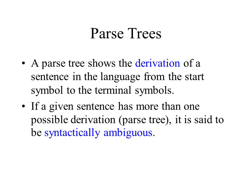 Parse Trees A parse tree shows the derivation of a sentence in the language from the start symbol to the terminal symbols.