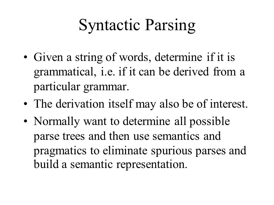 Syntactic Parsing Given a string of words, determine if it is grammatical, i.e.