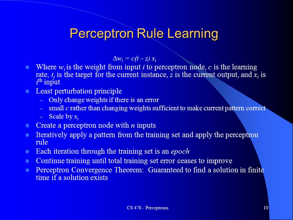 CS Perceptrons10 Perceptron Rule Learning  w i = c  t – z)  x i Where w i is the weight from input i to perceptron node, c is the learning rate, t j is the target for the current instance, z is the current output, and x i is i th input Least perturbation principle – Only change weights if there is an error – small c rather than changing weights sufficient to make current pattern correct – Scale by x i Create a perceptron node with n inputs Iteratively apply a pattern from the training set and apply the perceptron rule Each iteration through the training set is an epoch Continue training until total training set error ceases to improve Perceptron Convergence Theorem: Guaranteed to find a solution in finite time if a solution exists