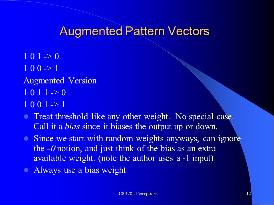 CS Perceptrons12 Augmented Pattern Vectors > > 1 Augmented Version > > 1 Treat threshold like any other weight.
