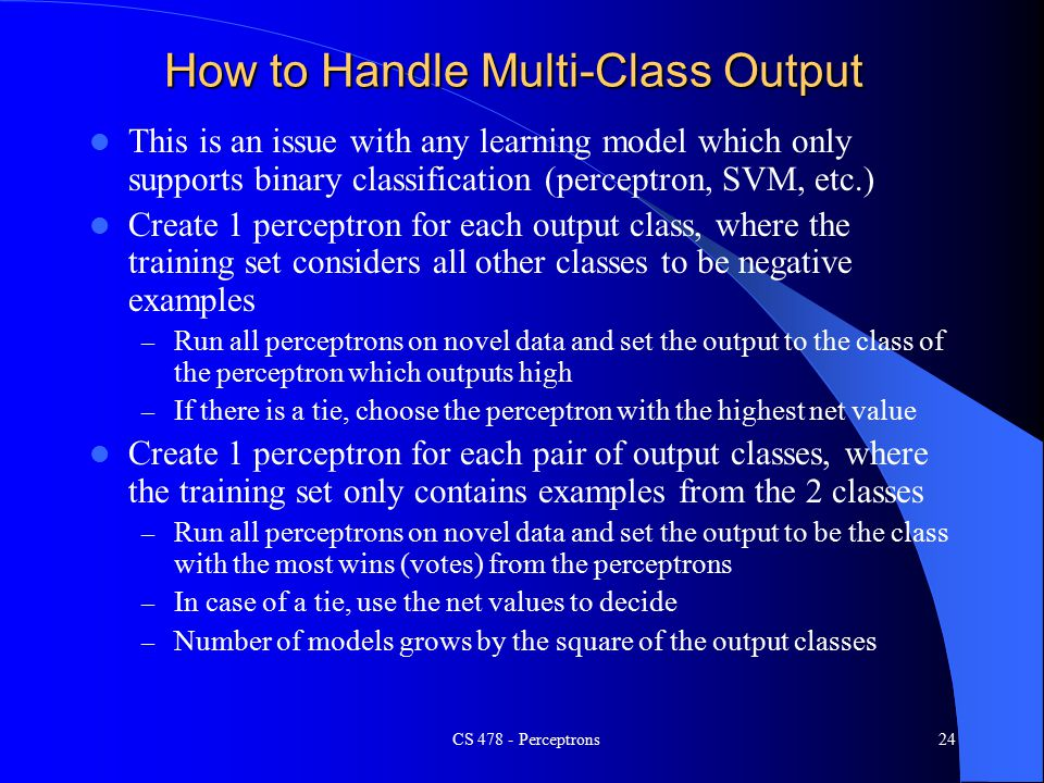 How to Handle Multi-Class Output This is an issue with any learning model which only supports binary classification (perceptron, SVM, etc.) Create 1 perceptron for each output class, where the training set considers all other classes to be negative examples – Run all perceptrons on novel data and set the output to the class of the perceptron which outputs high – If there is a tie, choose the perceptron with the highest net value Create 1 perceptron for each pair of output classes, where the training set only contains examples from the 2 classes – Run all perceptrons on novel data and set the output to be the class with the most wins (votes) from the perceptrons – In case of a tie, use the net values to decide – Number of models grows by the square of the output classes CS Perceptrons24