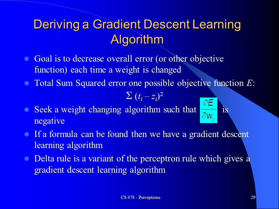 CS Perceptrons29 Goal is to decrease overall error (or other objective function) each time a weight is changed Total Sum Squared error one possible objective function E:  (t i – z i ) 2 Seek a weight changing algorithm such that is negative If a formula can be found then we have a gradient descent learning algorithm Delta rule is a variant of the perceptron rule which gives a gradient descent learning algorithm Deriving a Gradient Descent Learning Algorithm