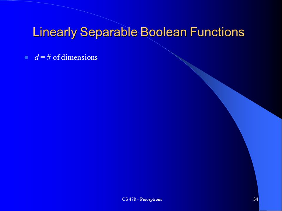 CS Perceptrons34 Linearly Separable Boolean Functions d = # of dimensions