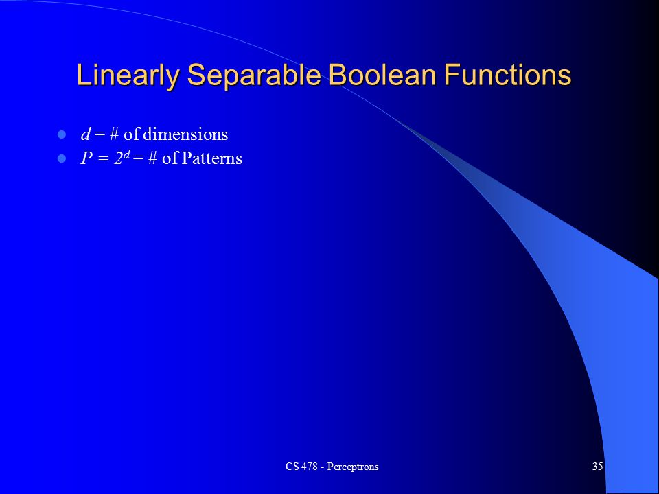 CS Perceptrons35 Linearly Separable Boolean Functions d = # of dimensions P = 2 d = # of Patterns