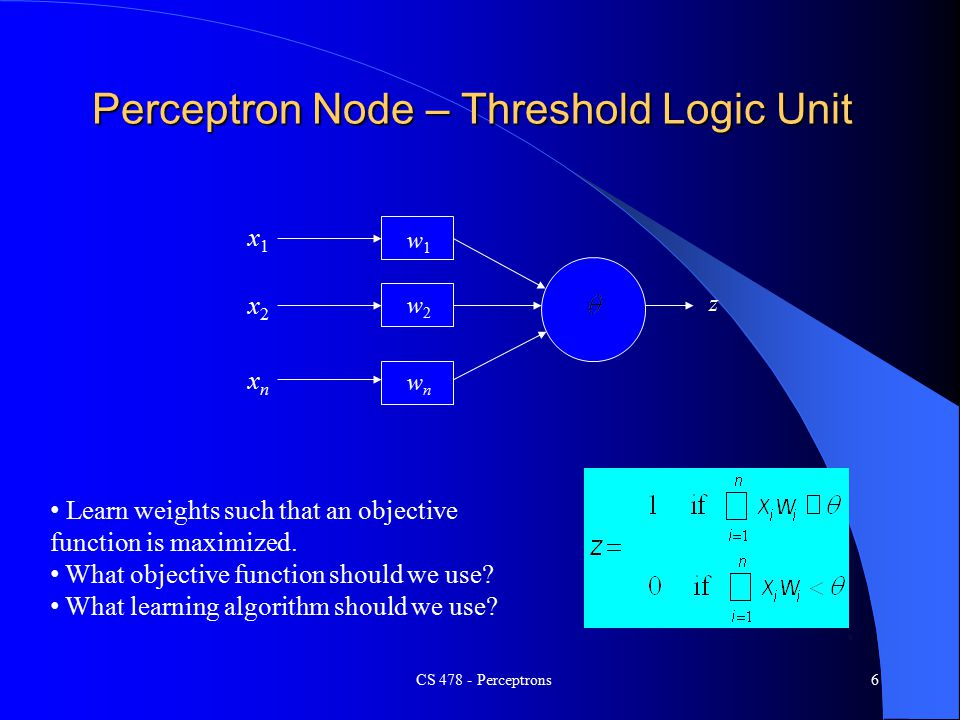 CS Perceptrons6 Perceptron Node – Threshold Logic Unit x1x1 xnxn x2x2 w1w1 w2w2 wnwn z Learn weights such that an objective function is maximized.