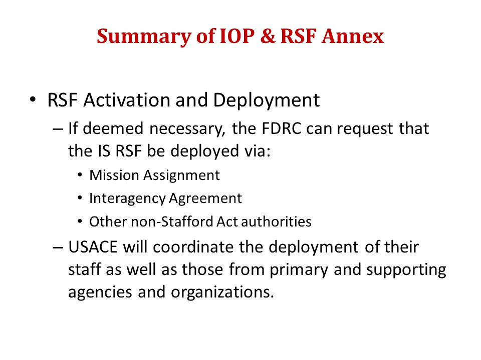 Summary of IOP & RSF Annex RSF Activation and Deployment – If deemed necessary, the FDRC can request that the IS RSF be deployed via: Mission Assignment Interagency Agreement Other non-Stafford Act authorities – USACE will coordinate the deployment of their staff as well as those from primary and supporting agencies and organizations.