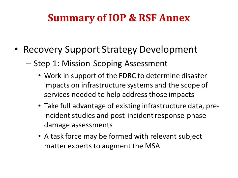 Summary of IOP & RSF Annex Recovery Support Strategy Development – Step 1: Mission Scoping Assessment Work in support of the FDRC to determine disaster impacts on infrastructure systems and the scope of services needed to help address those impacts Take full advantage of existing infrastructure data, pre- incident studies and post-incident response-phase damage assessments A task force may be formed with relevant subject matter experts to augment the MSA