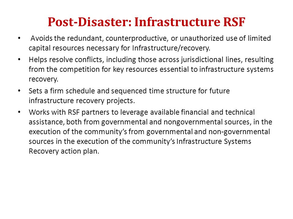 Post-Disaster: Infrastructure RSF Avoids the redundant, counterproductive, or unauthorized use of limited capital resources necessary for Infrastructure/recovery.