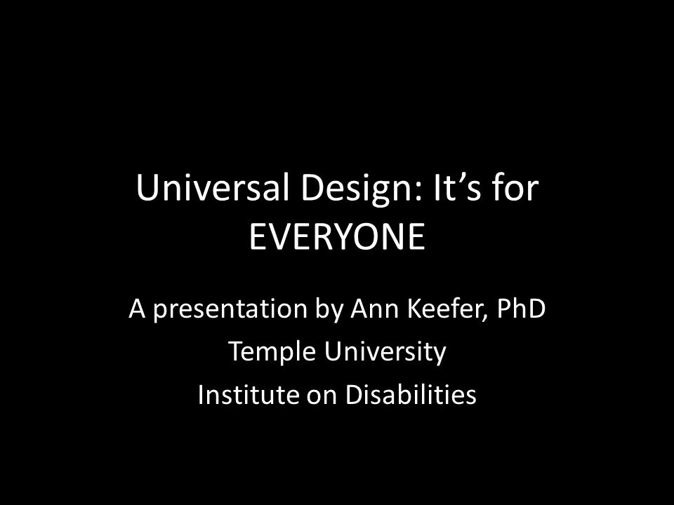 Universal Design: It's for EVERYONE A presentation by Ann Keefer, PhD Temple University Institute on Disabilities