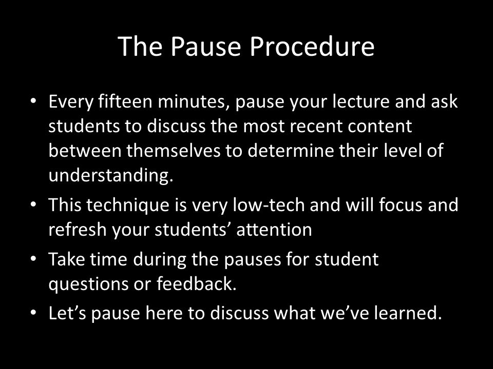 The Pause Procedure Every fifteen minutes, pause your lecture and ask students to discuss the most recent content between themselves to determine their level of understanding.