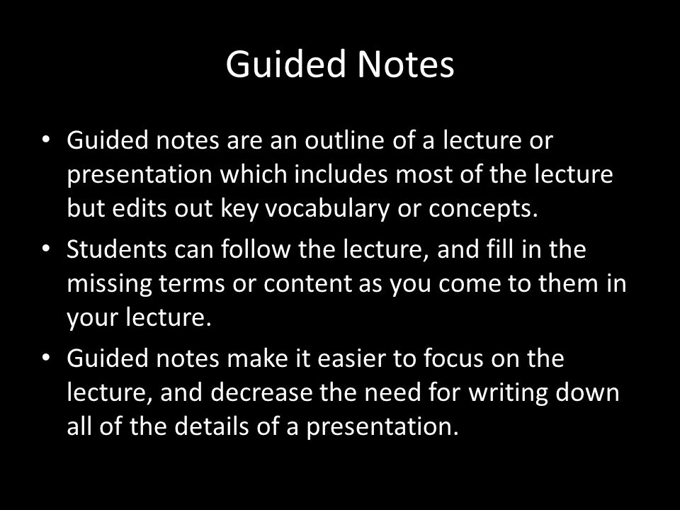 Guided Notes Guided notes are an outline of a lecture or presentation which includes most of the lecture but edits out key vocabulary or concepts.