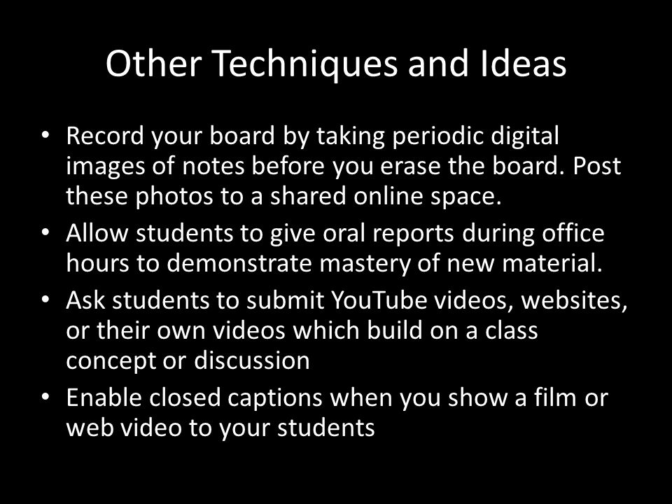 Other Techniques and Ideas Record your board by taking periodic digital images of notes before you erase the board.