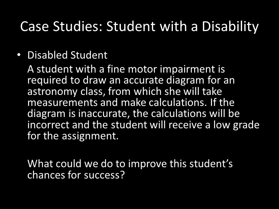 Case Studies: Student with a Disability Disabled Student A student with a fine motor impairment is required to draw an accurate diagram for an astronomy class, from which she will take measurements and make calculations.