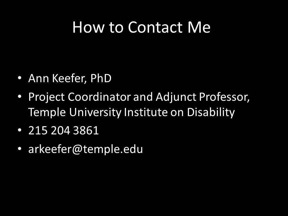 How to Contact Me Ann Keefer, PhD Project Coordinator and Adjunct Professor, Temple University Institute on Disability