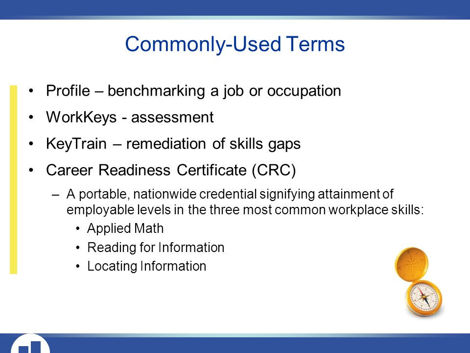 Profile – benchmarking a job or occupation WorkKeys - assessment KeyTrain – remediation of skills gaps Career Readiness Certificate (CRC) –A portable, nationwide credential signifying attainment of employable levels in the three most common workplace skills: Applied Math Reading for Information Locating Information Commonly-Used Terms