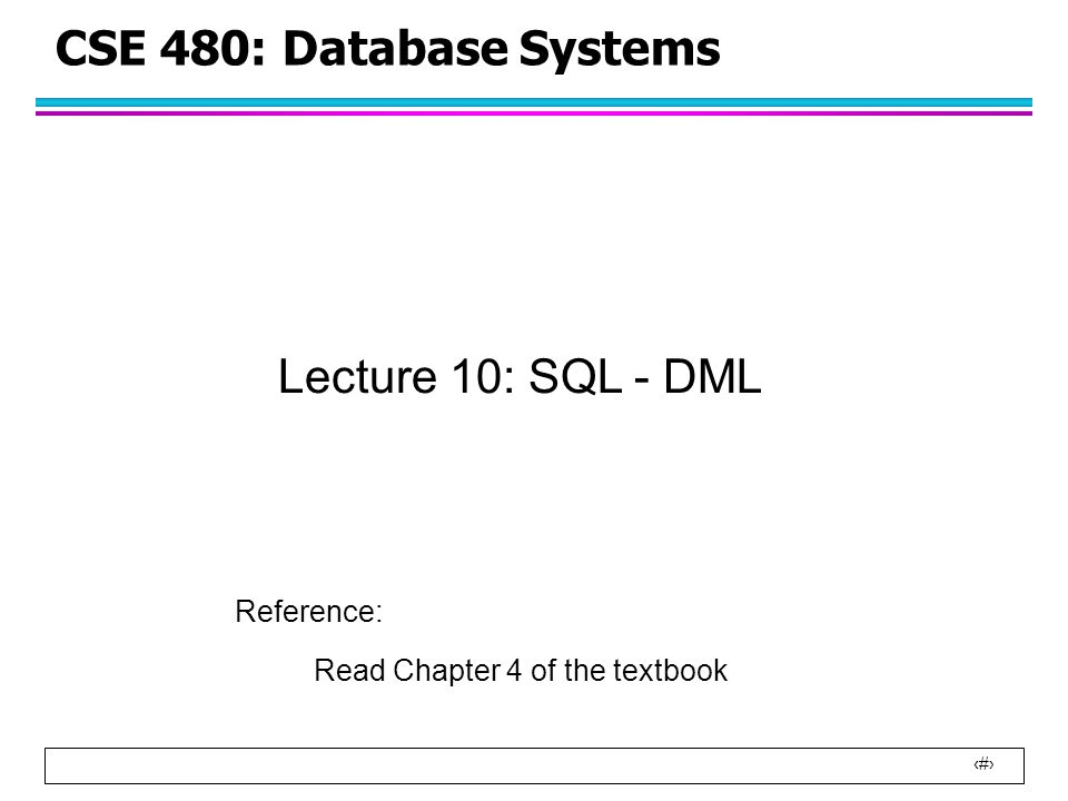 1 CSE 480: Database Systems Lecture 10: SQL - DML Reference: Read Chapter 4 of the textbook