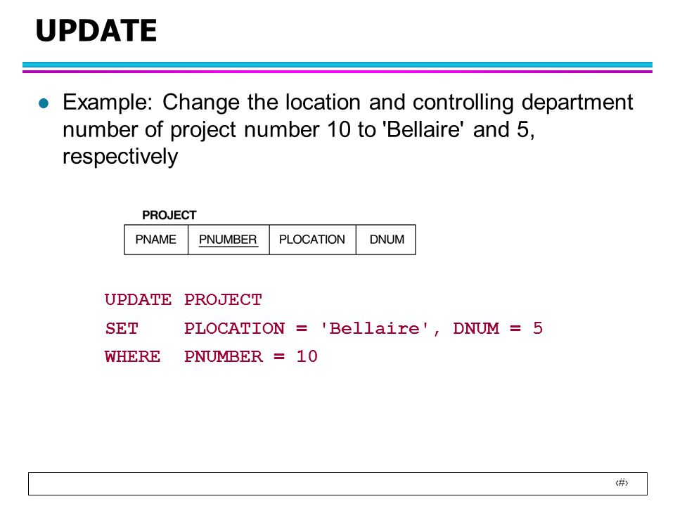 1 UPDATE l Example: Change the location and controlling department number of project number 10 to Bellaire and 5, respectively UPDATE PROJECT SET PLOCATION = Bellaire , DNUM = 5 WHERE PNUMBER = 10